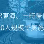 【JR東海】約400名一時帰休実施へ 新型コロナウイルス感染拡大影響で