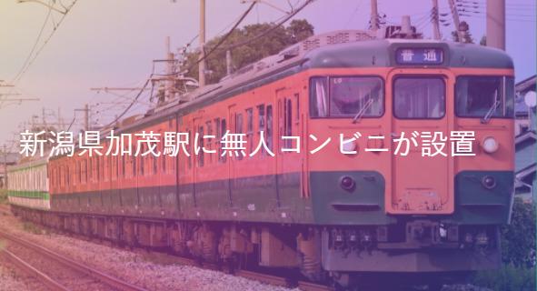 JR東日本、新潟の加茂駅に無人コンビニをオープンさせると発表